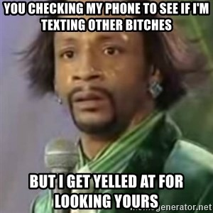 Katt Williams - You checking my phone to see if i'm texting other bitches But I get yelled at for looking yours