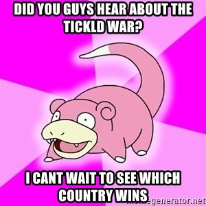 Slowpoke - did you guys hear about the tickld war? i cant wait to see which country wins