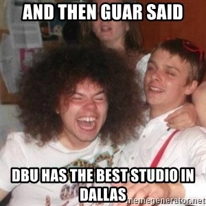 'And Then He Said' Guy - And then Guar said DBU has the best studio in Dallas