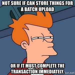 Futurama Fry - not sure if can store things for a batch upload or if it must complete the transaction immediately.