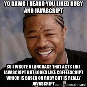 Yo Dawg - yo dawg I heard you liked Ruby and Javascript so I wrote a language that acts like Javascript but looks like Coffeescript which is based on Ruby but is really Javascript