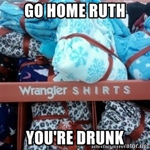 GO HOME--You're Drunk  - Go home Ruth  You're drunk