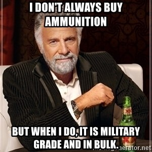Most Interesting Man - I don't always buy ammunition But when I do, it is military grade and in bulk.