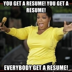 Overly-Excited Oprah!!!  - you get a resume! you get a resume!  everybody get a resume!