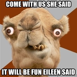 Crazy Camel lol - COME WITH US SHE SAID IT WILL BE FUN EILEEN SAID