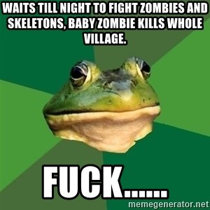 Foul Bachelor Frog - Waits till night to fight zombies and skeletons, baby zombie kills whole village. fuck......
