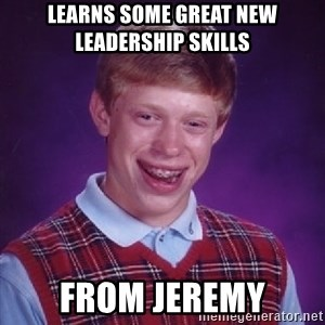 Bad Luck Brian - learns some great new leadership skills from jeremy