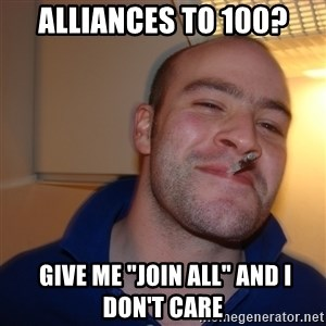 "Good Guy Greg - Alliances to 100?  Give me ""join all"" and I don't care"