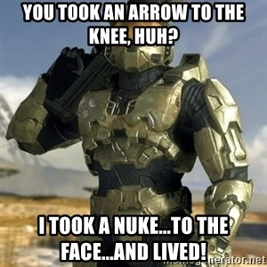 Master Chief - You took an arrow to the knee, huh? I took a NUKE...TO THE FACE...AND LIVED!