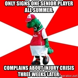 Arsenal Dinosaur - Only signs one senior player all summer. Complains about injury crisis three weeks later.