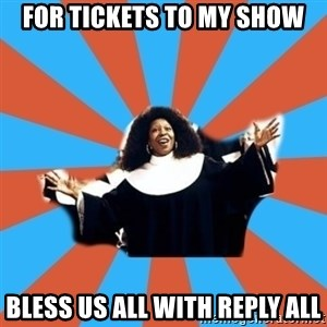 Whoopi Goldberg - For tickets to my show Bless us all with reply all