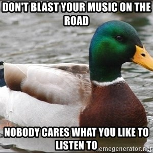 Actual Advice Mallard 1 - Don't blast your music on the road Nobody cares what you like to listen to
