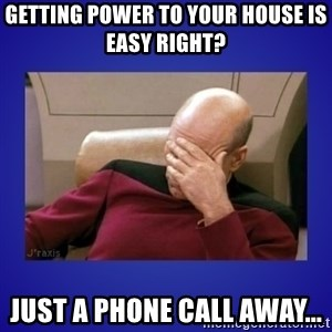 Picard facepalm  - Getting power to your house is easy right?  Just a phone call away...