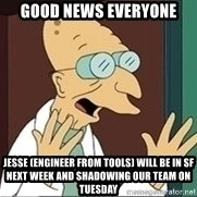 Professor Farnsworth - good news everyone jesse (engineer from Tools) will be in SF next week and shadowing our team on Tuesday