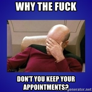 Picard facepalm  - Why the fuck don't you keep your appointments?