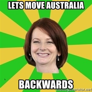 Julia Gillard - LETS MOVE AUSTRALIA BACKWARDS