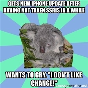 "Clinically Depressed Koala - Gets new iPhone update after having not taken SSRIs in a while Wants to cry. ""I don't like change!"""