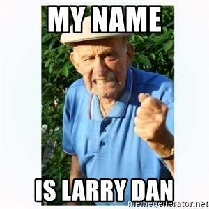 Old Man Shaking FIst  - MY NAME IS LARRY DAN