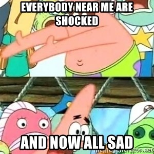 Push it Somewhere Else Patrick - everybody near me are shocked and now all sad