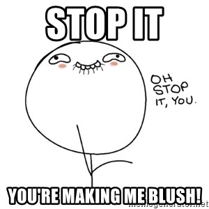 oh stop it you guy - Stop it  You're making me blush!