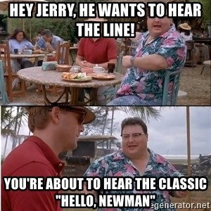 "See? Nobody Cares - hey jerry, he wants to hear the line! you're about to hear the classic ""hello, newman"""