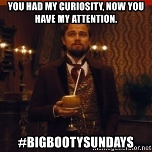 you had my curiosity dicaprio - you had my curiosity, now you have my attention. #BigBootySundays