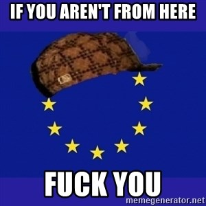 scumbag europe - if you aren't from here fuck you