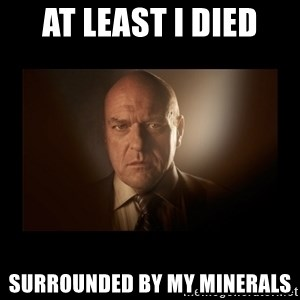 Hank schrader breaking bad - At Least I died Surrounded by my minerals