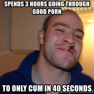 Good Guy Greg - spends 3 hours going through good porn to only cum in 40 seconds