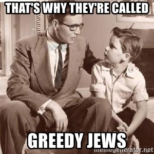 Racist Father - that's why they're called greedy jews