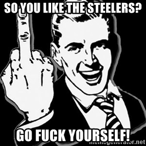 fuck you guy - so you like the steelers? go fuck yourself!