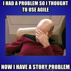 Picard facepalm  - I had a problem so I thought to use Agile Now I have a Story Problem