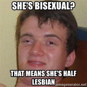 10guy - She's bisexual? That means she's half lesbian