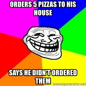 Trollface - Orders 5 pizzas to his house Says he didn't ordered them