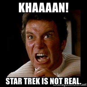 Khaaan - Khaaaan! Star Trek is not real.