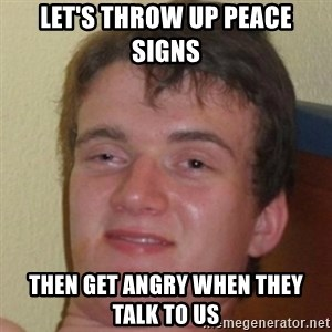 10guy - Let's throw up peace signs Then get angry when they talk to us