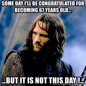 Not this day Aragorn - Some day I'll be congratulated for becoming 67 years old… …but it is not this day !…