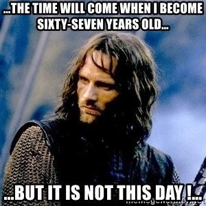 Not this day Aragorn - …the time will come when I become sixty-seven years old… …but it is not this day !…