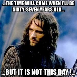 Not this day Aragorn - …the time will come when I'll be sixty-seven years old… …but it is not this day !…