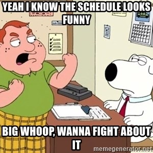 Big Whoop - yeah i know the schedule looks funny big whoop, wanna fight about it