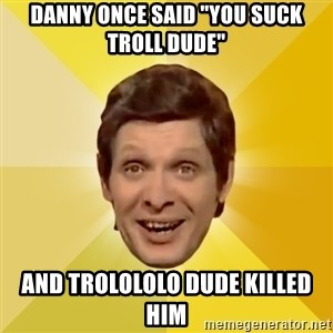 "Trolololololll - Danny once said ""You suck Troll dude"" And Trolololo dude killed him"