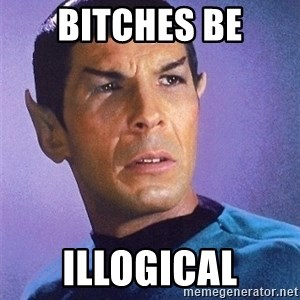 Illogical Spock - BItches be illogical