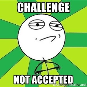 Challenge Accepted 2 - Challenge  Not Accepted