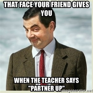"""MR bean - that face your friend gives you when the teacher says """"partner up"""""""