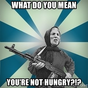 badgrandma - what do you mean you're not hungry?!?