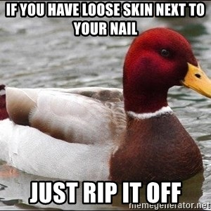 Malicious advice mallard - IF YOU HAVE LOOSE SKIN NEXT TO YOUR NAIL JUST RIP IT OFF