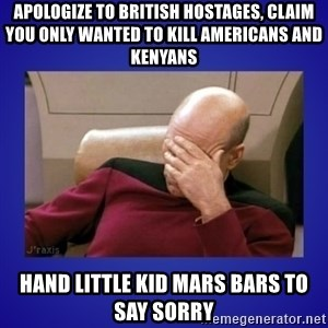 Picard facepalm  - Apologize to british hostages, claim you only wanted to kill americans and kenyans hand little kid mars bars to say sorry