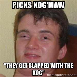 "10guy - picks kog'maw ""they get slapped with the kog"""