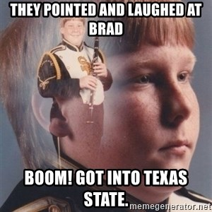 PTSD Clarinet Boy - They pointed and laughed at Brad Boom! got into Texas State.