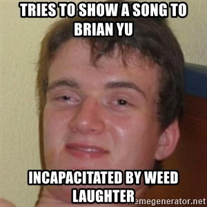 10guy - TRIES TO SHOW A SONG TO BRIAN YU INCAPACITATED BY WEED LAUGHTER